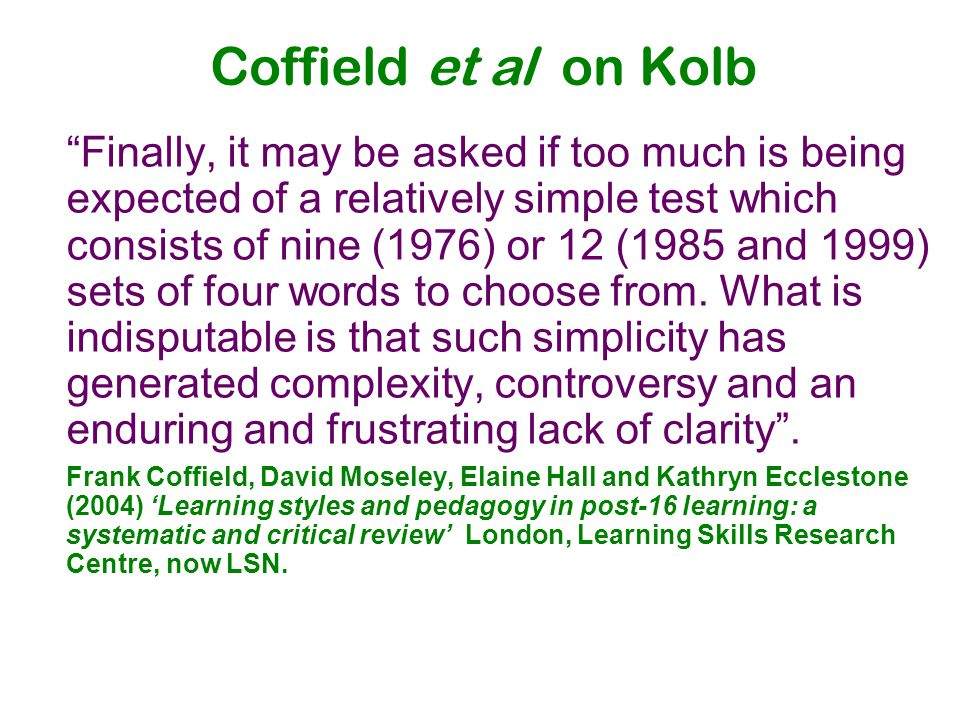 Coffield et al on Kolb Finally, it may be asked if too much is being expected of a relatively simple test which consists of nine (1976) or 12 (1985 and 1999) sets of four words to choose from.