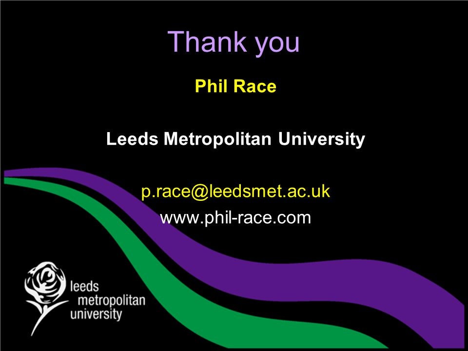 Thank you Phil Race Leeds Metropolitan University p.race@leedsmet.ac.uk www.phil-race.com