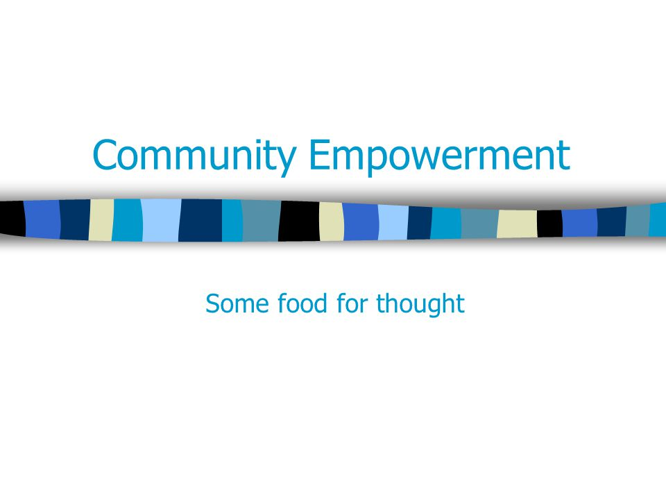 Community Empowerment Some food for thought