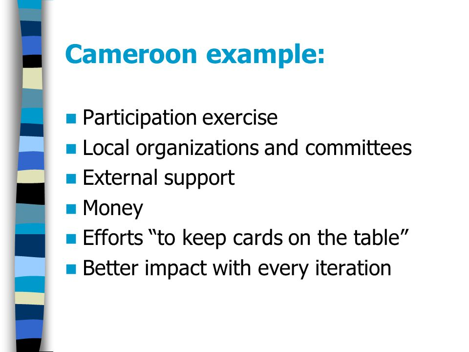 Cameroon example: Participation exercise Local organizations and committees External support Money Efforts to keep cards on the table Better impact with every iteration