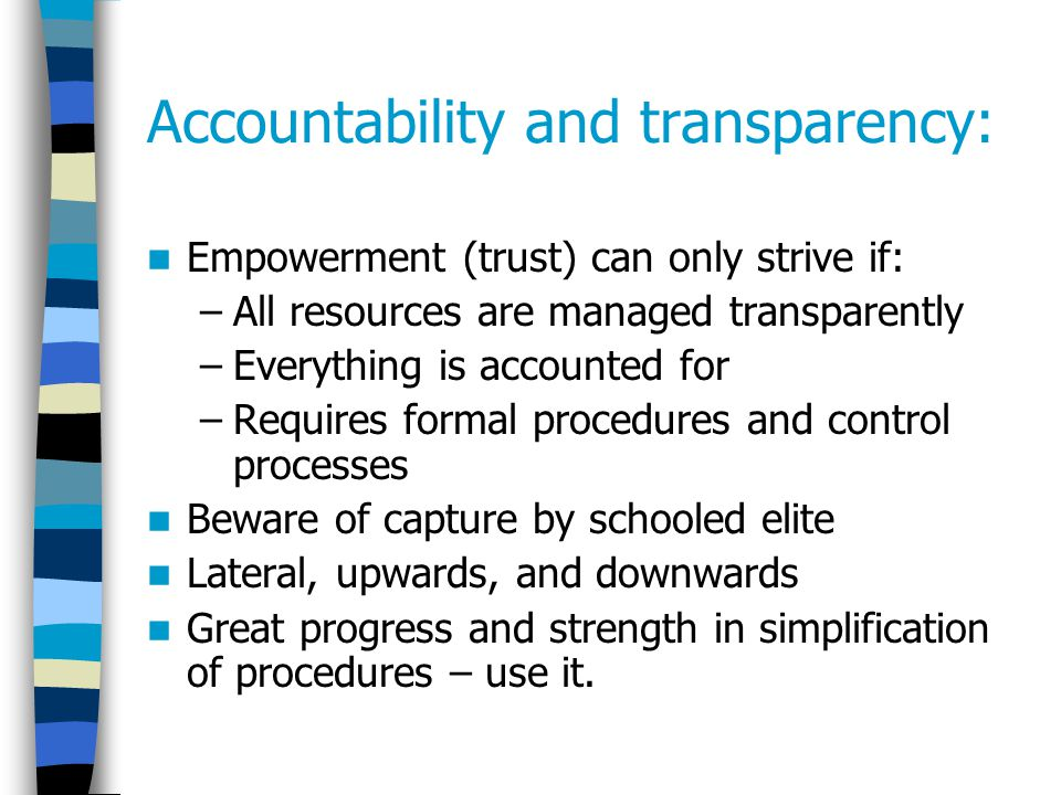 Accountability and transparency: Empowerment (trust) can only strive if: –All resources are managed transparently –Everything is accounted for –Requires formal procedures and control processes Beware of capture by schooled elite Lateral, upwards, and downwards Great progress and strength in simplification of procedures – use it.