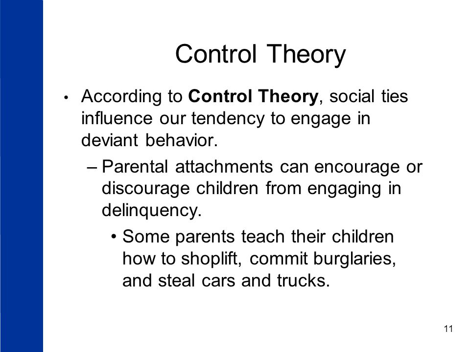 11 Control Theory According to Control Theory, social ties influence our tendency to engage in deviant behavior.