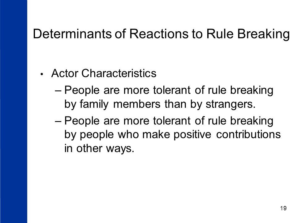 19 Determinants of Reactions to Rule Breaking Actor Characteristics –People are more tolerant of rule breaking by family members than by strangers.