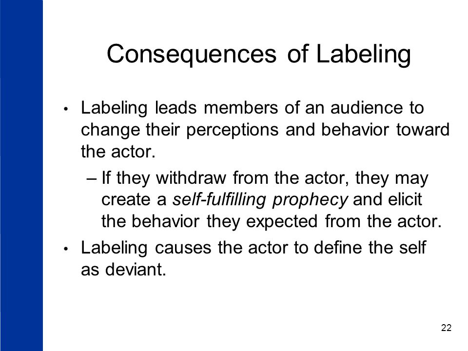 22 Consequences of Labeling Labeling leads members of an audience to change their perceptions and behavior toward the actor.
