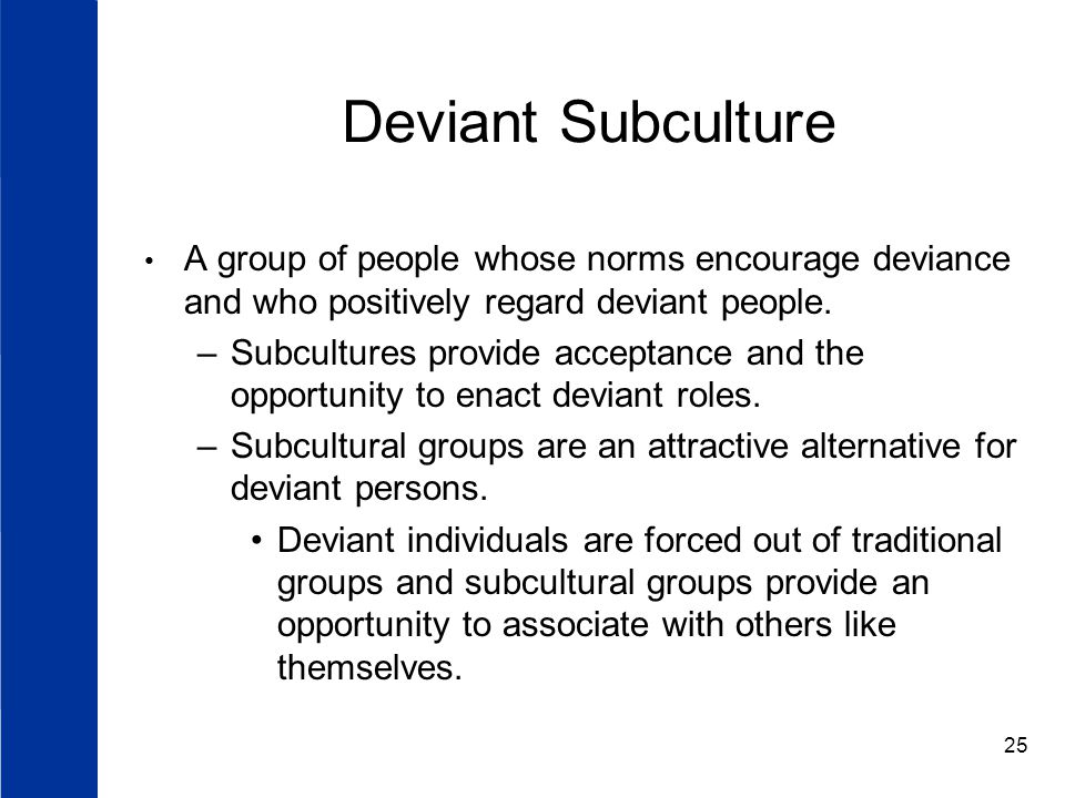 25 Deviant Subculture A group of people whose norms encourage deviance and who positively regard deviant people.