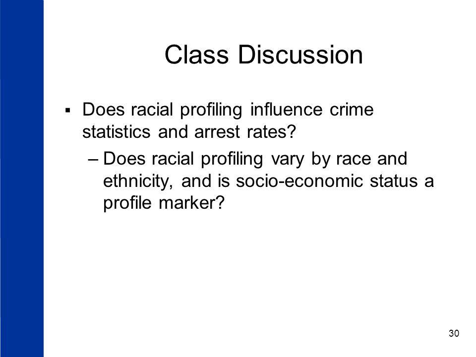 30 Class Discussion  Does racial profiling influence crime statistics and arrest rates.