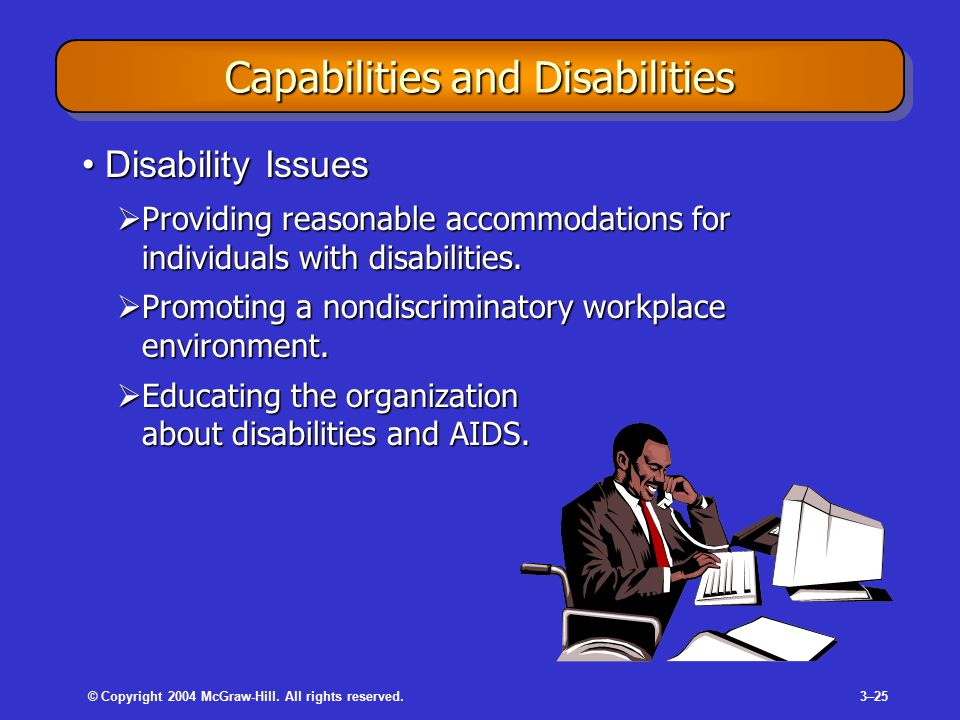 © Copyright 2004 McGraw-Hill. All rights reserved.3–25 Capabilities and Disabilities Disability IssuesDisability Issues  Providing reasonable accommo