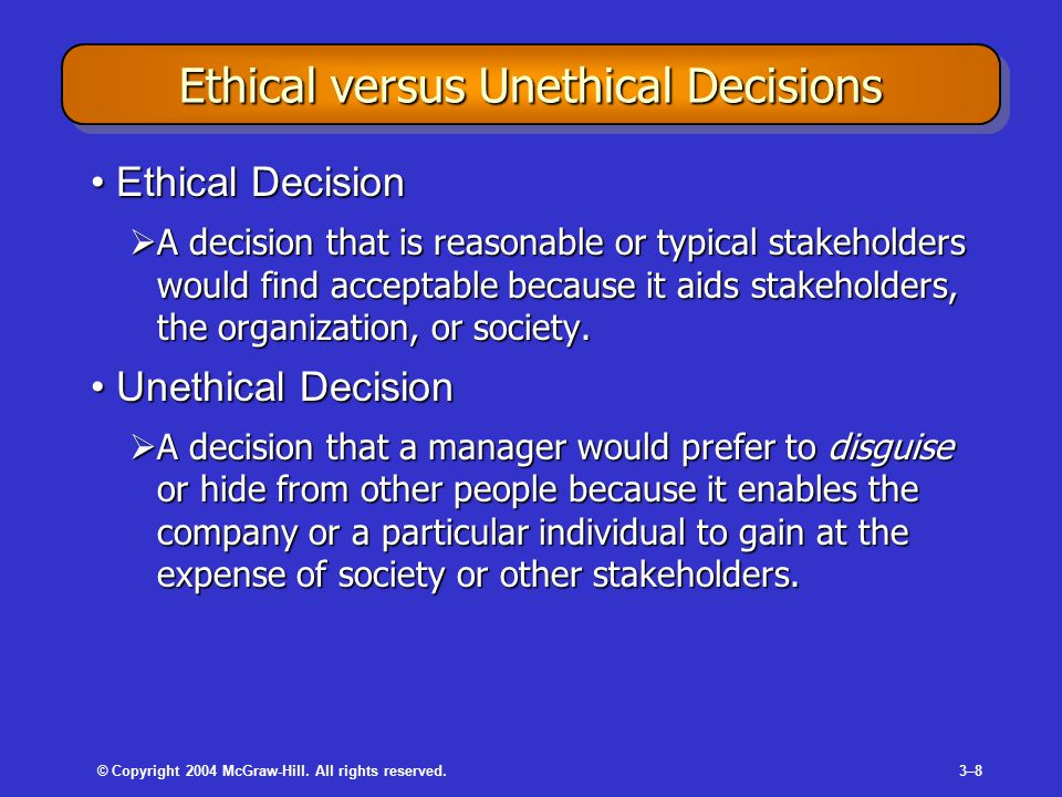 © Copyright 2004 McGraw-Hill. All rights reserved.3–83–8 Ethical versus Unethical Decisions Ethical DecisionEthical Decision  A decision that is reas
