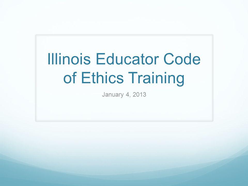 Illinois Educator Code of Ethics Training January 4, 2013