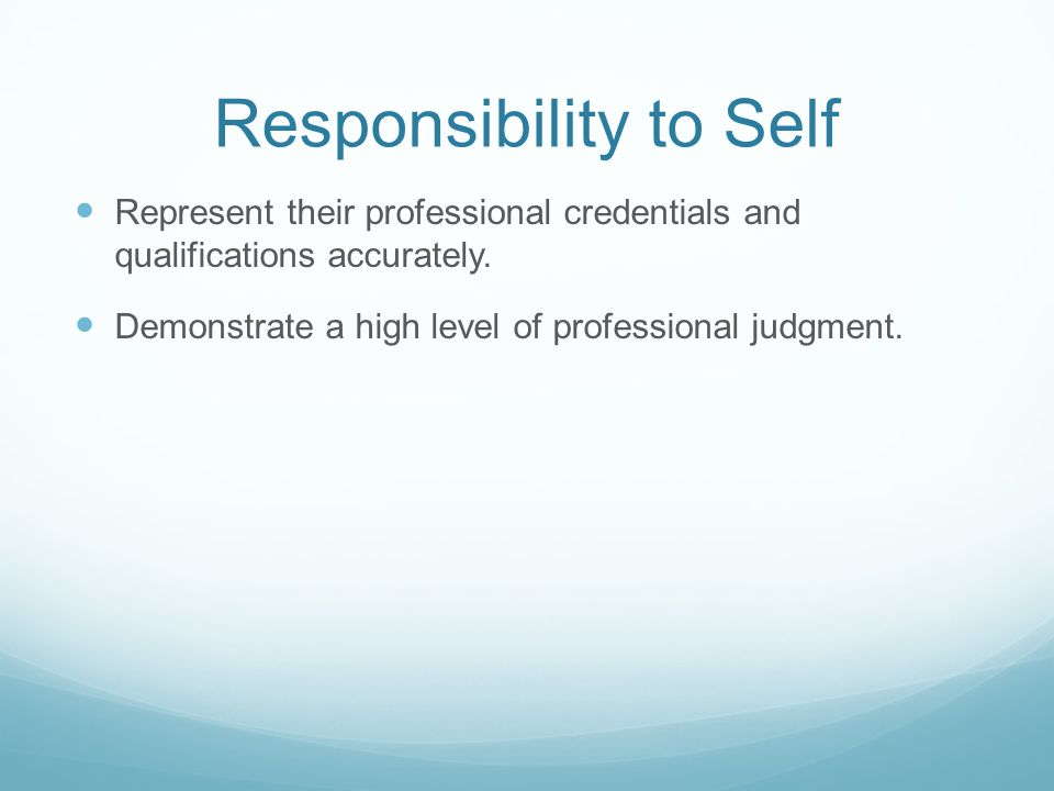 Responsibility to Self Represent their professional credentials and qualifications accurately.