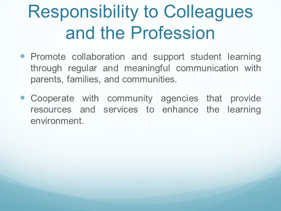 Responsibility to Colleagues and the Profession Promote collaboration and support student learning through regular and meaningful communication with parents, families, and communities.