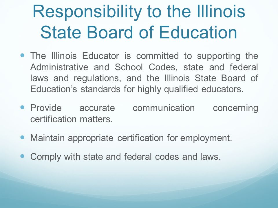 Responsibility to the Illinois State Board of Education The Illinois Educator is committed to supporting the Administrative and School Codes, state and federal laws and regulations, and the Illinois State Board of Education's standards for highly qualified educators.