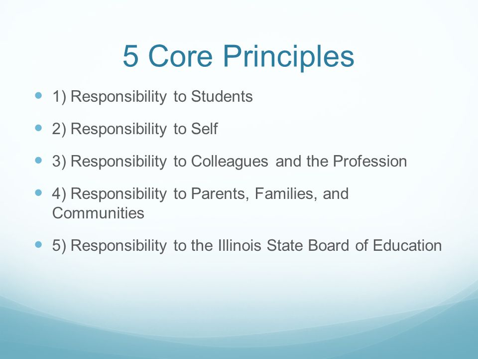 5 Core Principles 1) Responsibility to Students 2) Responsibility to Self 3) Responsibility to Colleagues and the Profession 4) Responsibility to Parents, Families, and Communities 5) Responsibility to the Illinois State Board of Education