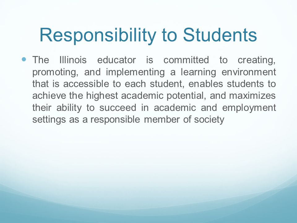 Responsibility to Students The Illinois educator is committed to creating, promoting, and implementing a learning environment that is accessible to each student, enables students to achieve the highest academic potential, and maximizes their ability to succeed in academic and employment settings as a responsible member of society