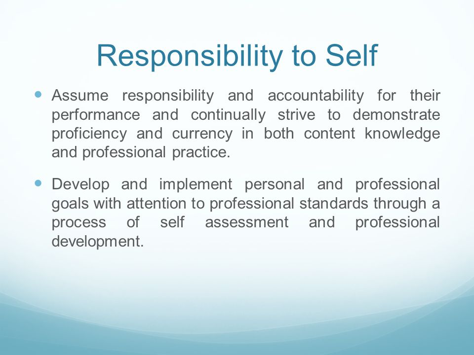 Responsibility to Self Assume responsibility and accountability for their performance and continually strive to demonstrate proficiency and currency in both content knowledge and professional practice.