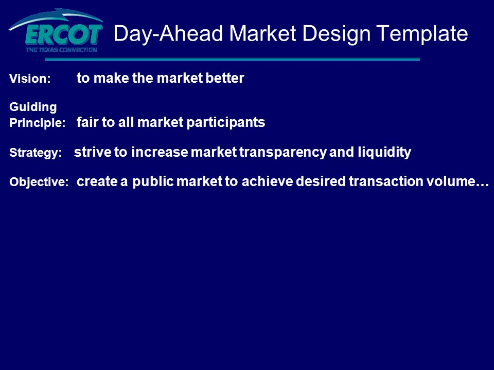 Vision: to make the market better Guiding Principle: fair to all market participants Strategy: strive to increase market transparency and liquidity Objective: create a public market to achieve desired transaction volume… Day-Ahead Market Design Template