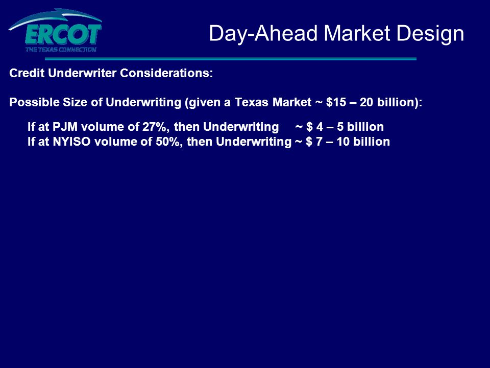 Credit Underwriter Considerations: Possible Size of Underwriting (given a Texas Market ~ $15 – 20 billion): If at PJM volume of 27%, then Underwriting ~ $ 4 – 5 billion If at NYISO volume of 50%, then Underwriting ~ $ 7 – 10 billion Day-Ahead Market Design