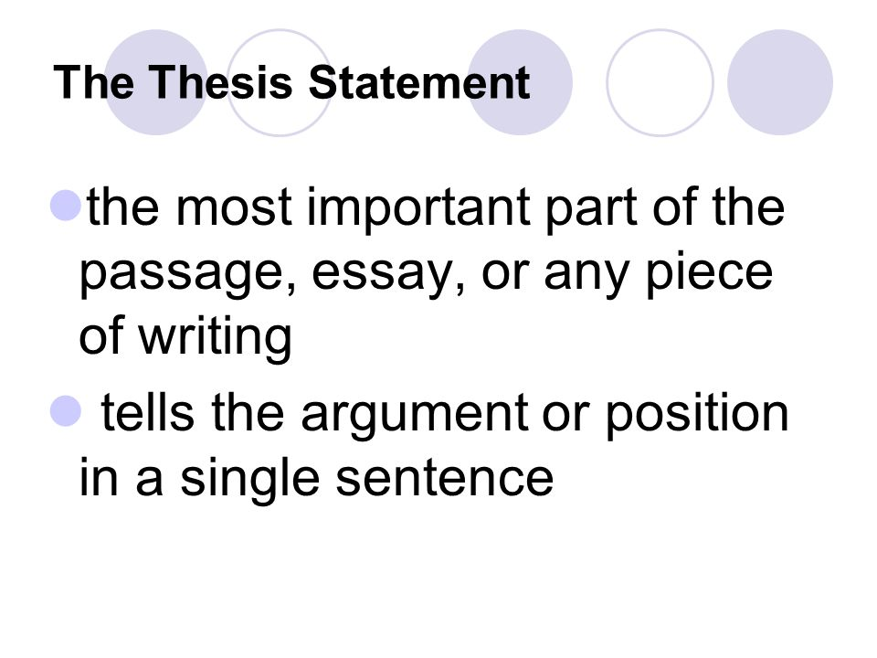 The Thesis Statement the most important part of the passage, essay, or any piece of writing tells the argument or position in a single sentence