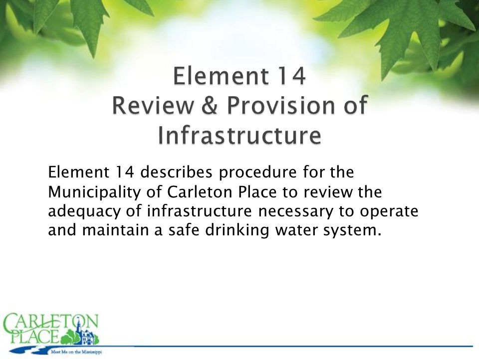 Element 14 describes procedure for the Municipality of Carleton Place to review the adequacy of infrastructure necessary to operate and maintain a safe drinking water system.