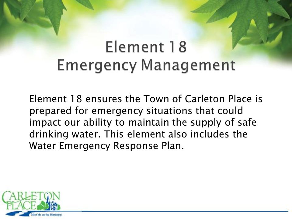 Element 18 ensures the Town of Carleton Place is prepared for emergency situations that could impact our ability to maintain the supply of safe drinking water.