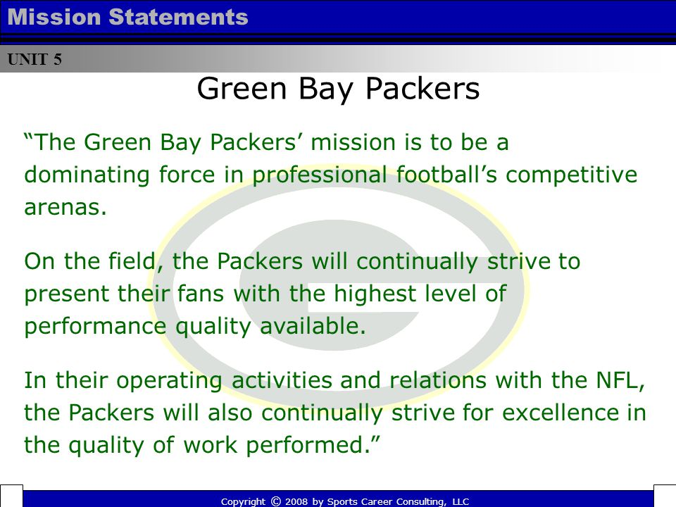 UNIT 5 Mission Statements Green Bay Packers Copyright © 2008 by Sports Career Consulting, LLC The Green Bay Packers' mission is to be a dominating force in professional football's competitive arenas.