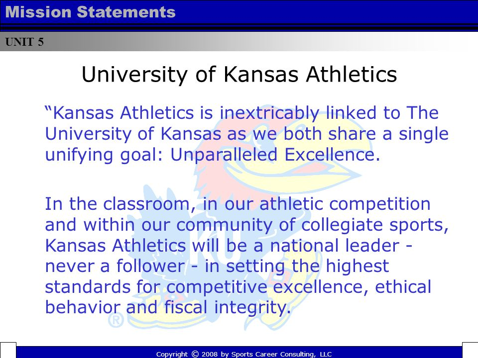 University of Kansas Athletics Copyright © 2008 by Sports Career Consulting, LLC Kansas Athletics is inextricably linked to The University of Kansas as we both share a single unifying goal: Unparalleled Excellence.