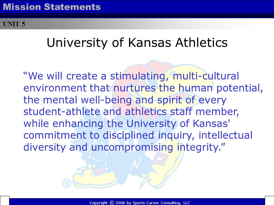 University of Kansas Athletics Copyright © 2008 by Sports Career Consulting, LLC We will create a stimulating, multi-cultural environment that nurtures the human potential, the mental well-being and spirit of every student-athlete and athletics staff member, while enhancing the University of Kansas commitment to disciplined inquiry, intellectual diversity and uncompromising integrity. UNIT 5 Mission Statements
