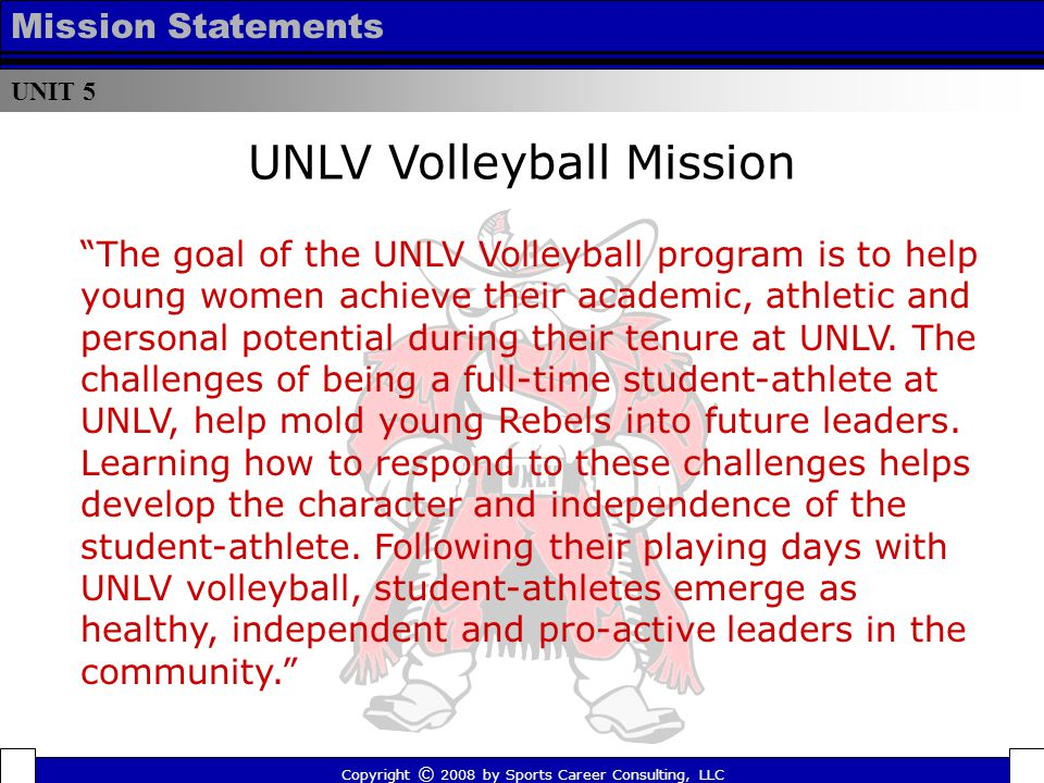 Oklahoma Sooners Mission Copyright © 2008 by Sports Career Consulting, LLC UNIT 5 Mission Statements The mission of the University of Oklahoma Department of Athletics is to inspire champions today and prepare leaders for tomorrow by providing an excellent environment to enable student-athletes to achieve their highest academic, athletic and personal aspirations.