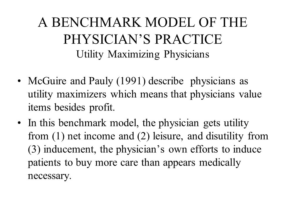 Utility Maximizing Model Let the physician's utility function be: U = U (p, L, I ) where p is the net income from the practice; L is the physician's leisure time, and I is the degree of inducement.
