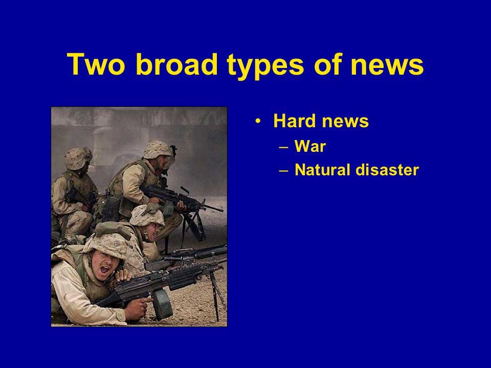 Two broad types of news Hard news –War –Natural disaster