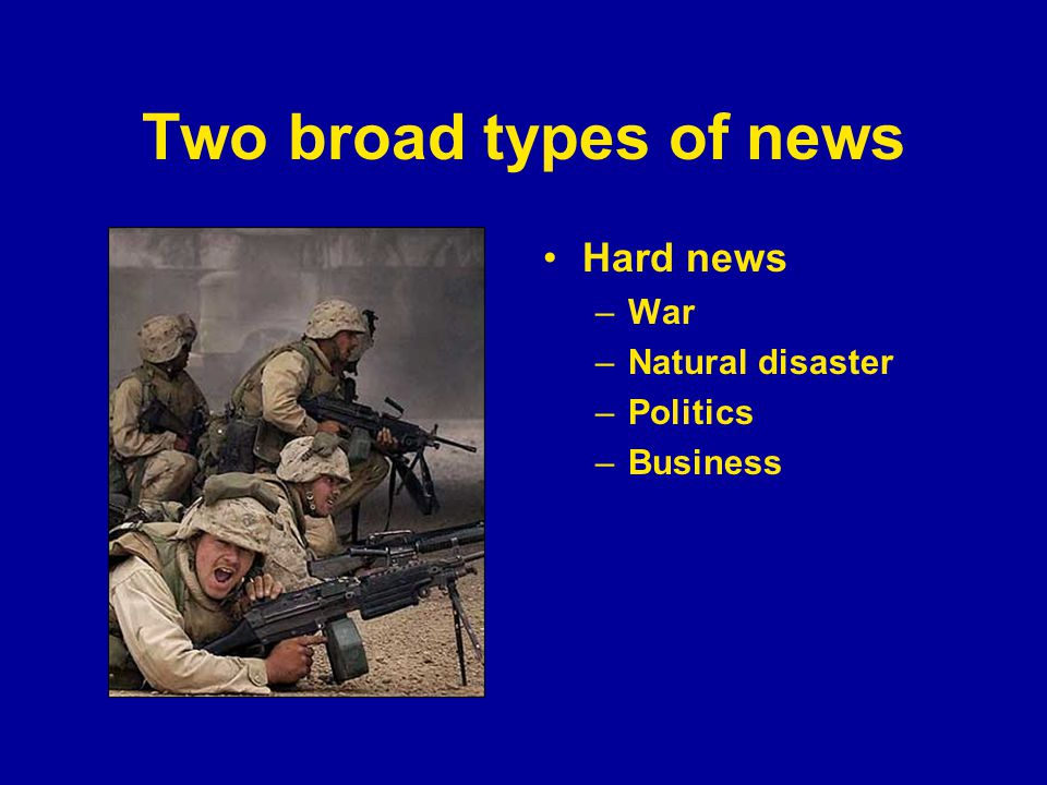 Two broad types of news Hard news –War –Natural disaster –Politics –Business