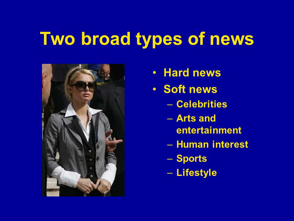 Two broad types of news Hard news Soft news –Celebrities –Arts and entertainment –Human interest –Sports –Lifestyle