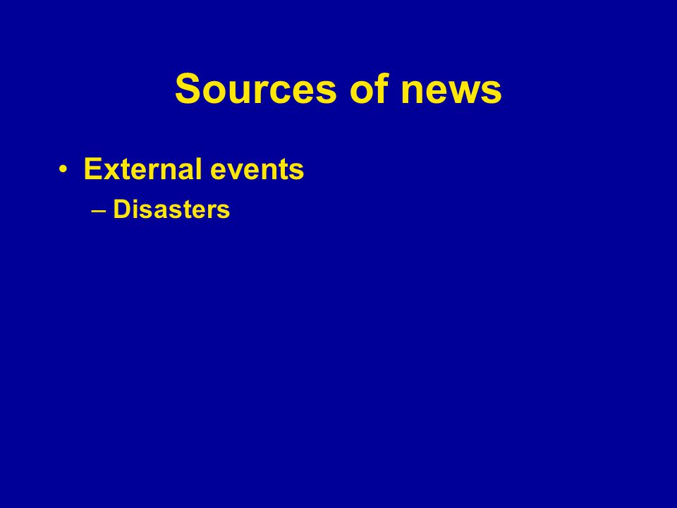Sources of news External events –Disasters
