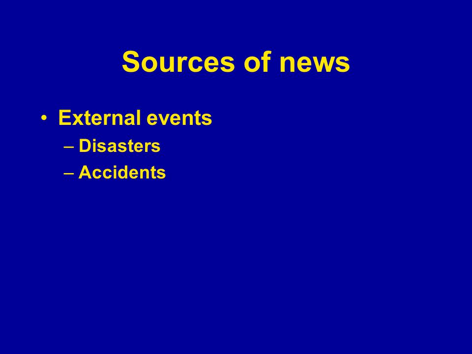 Sources of news External events –Disasters –Accidents