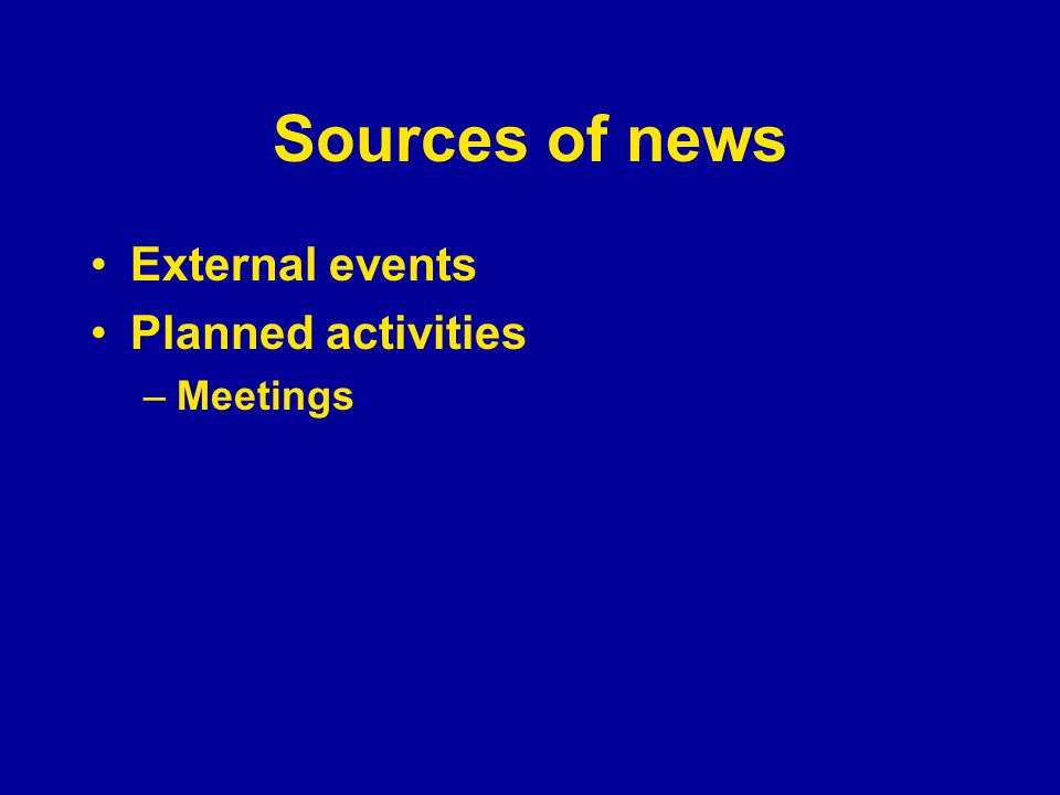 Sources of news External events Planned activities –Meetings