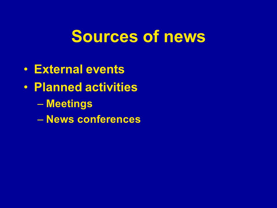 Sources of news External events Planned activities –Meetings –News conferences