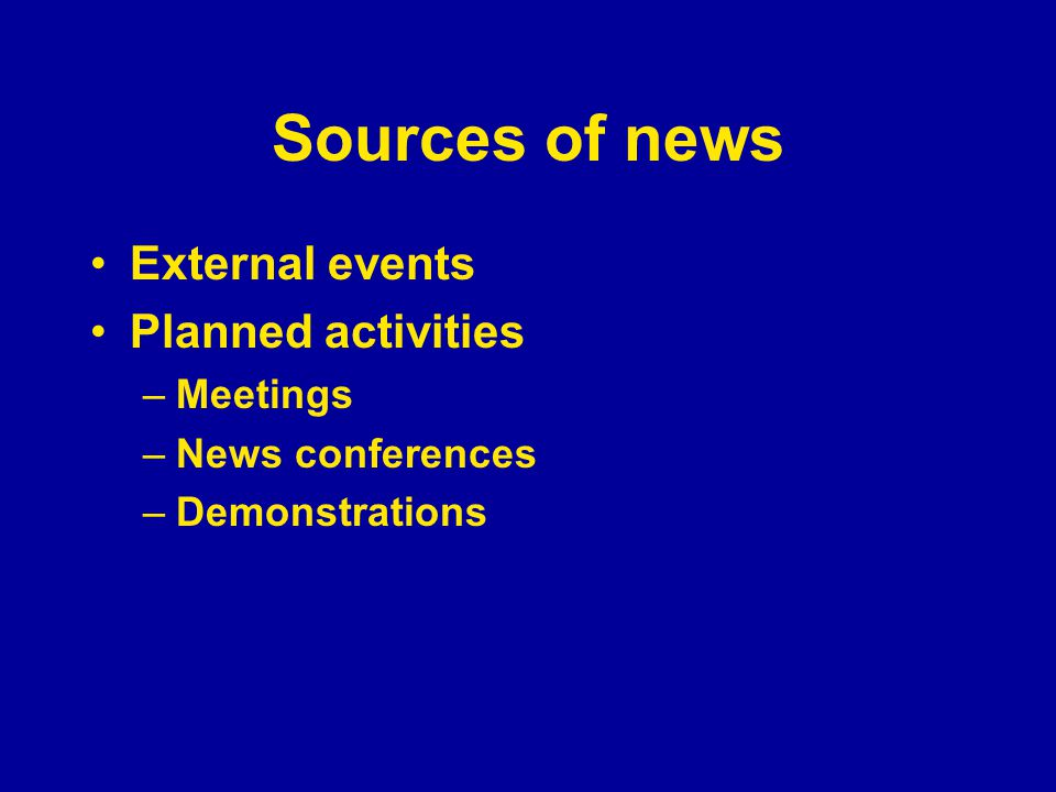 Sources of news External events Planned activities –Meetings –News conferences –Demonstrations