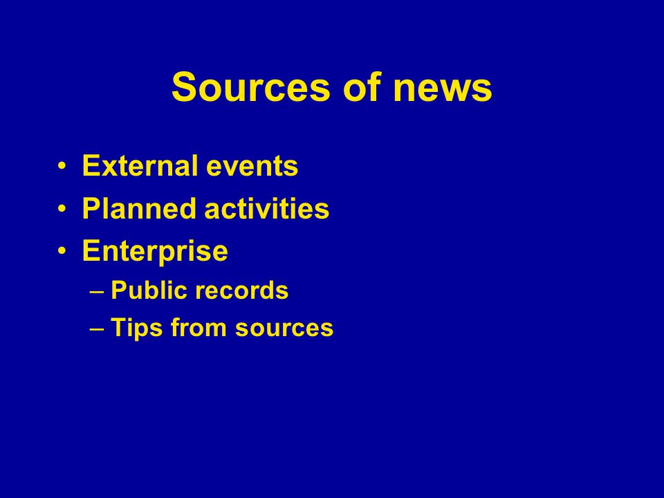 Sources of news External events Planned activities Enterprise –Public records –Tips from sources