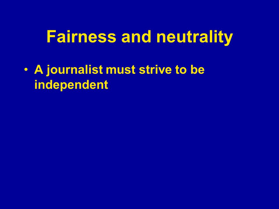 Fairness and neutrality A journalist must strive to be independent