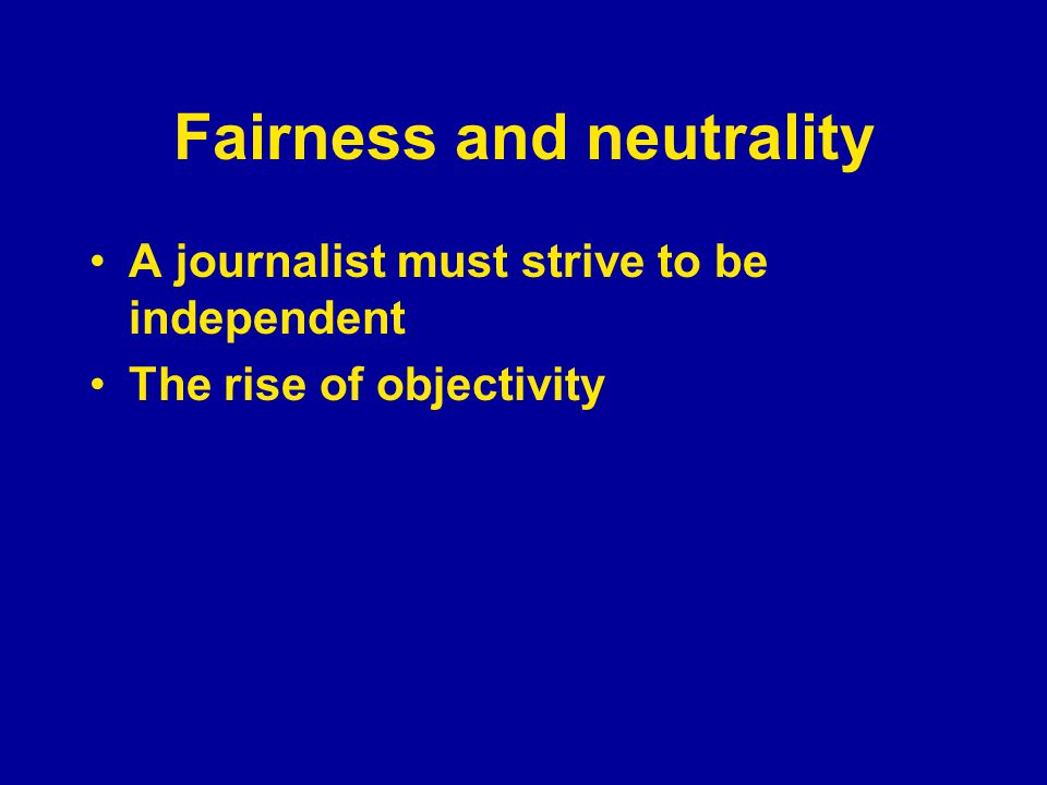 Fairness and neutrality A journalist must strive to be independent The rise of objectivity