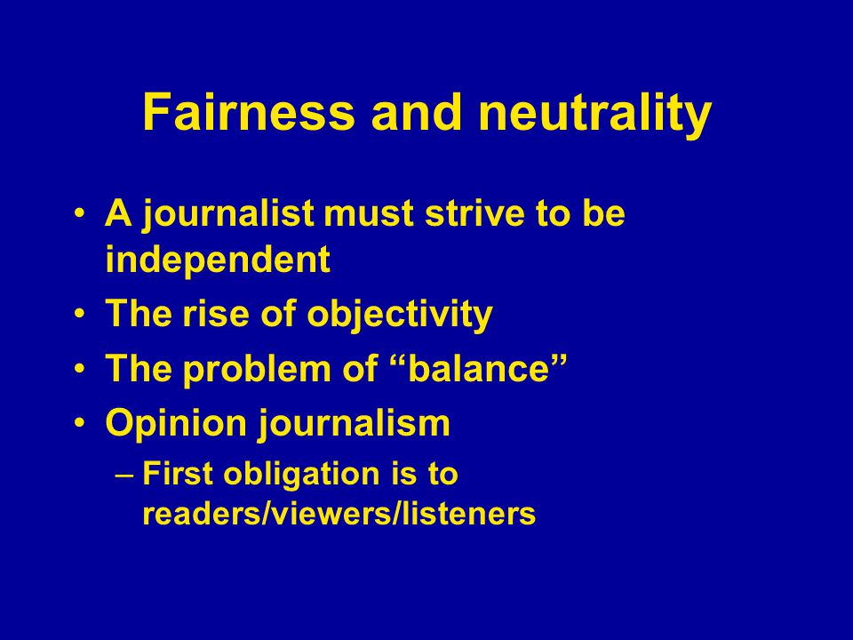 Fairness and neutrality A journalist must strive to be independent The rise of objectivity The problem of balance Opinion journalism –First obligation is to readers/viewers/listeners