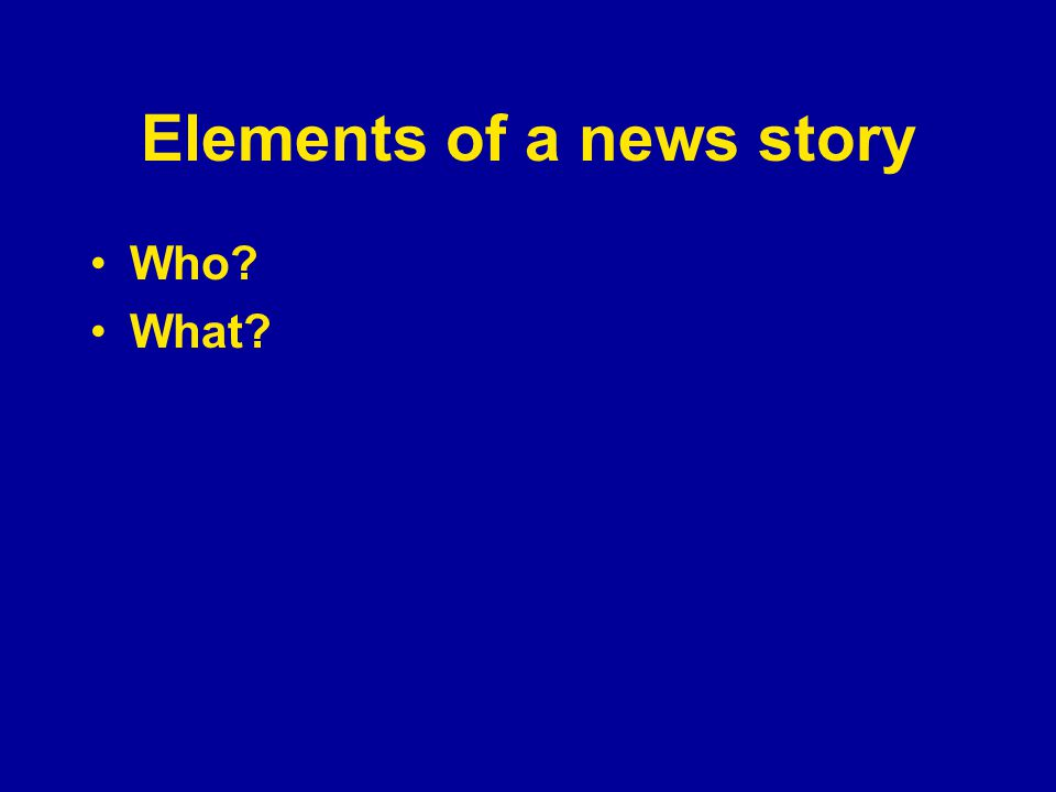 Elements of a news story Who? What?