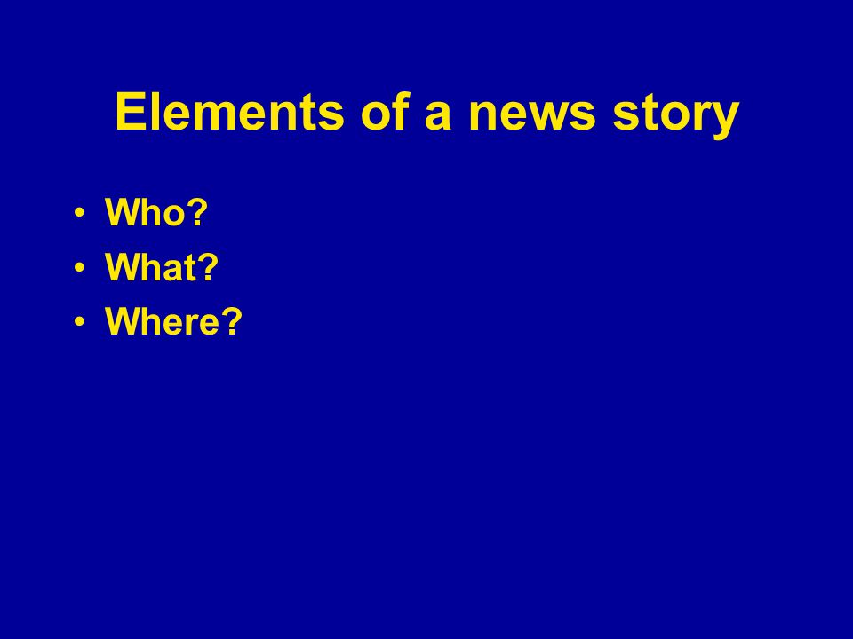 Elements of a news story Who? What? Where?