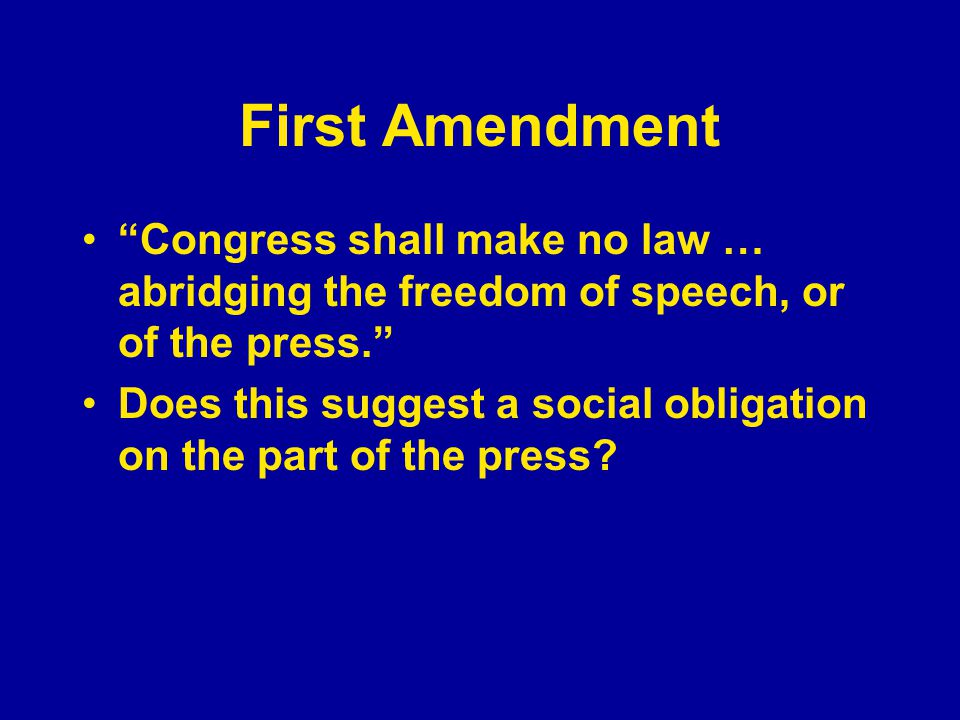 First Amendment Congress shall make no law … abridging the freedom of speech, or of the press. Does this suggest a social obligation on the part of the press?