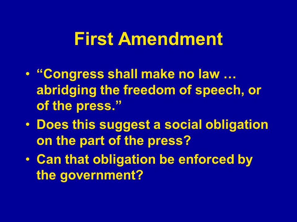 First Amendment Congress shall make no law … abridging the freedom of speech, or of the press. Does this suggest a social obligation on the part of the press.