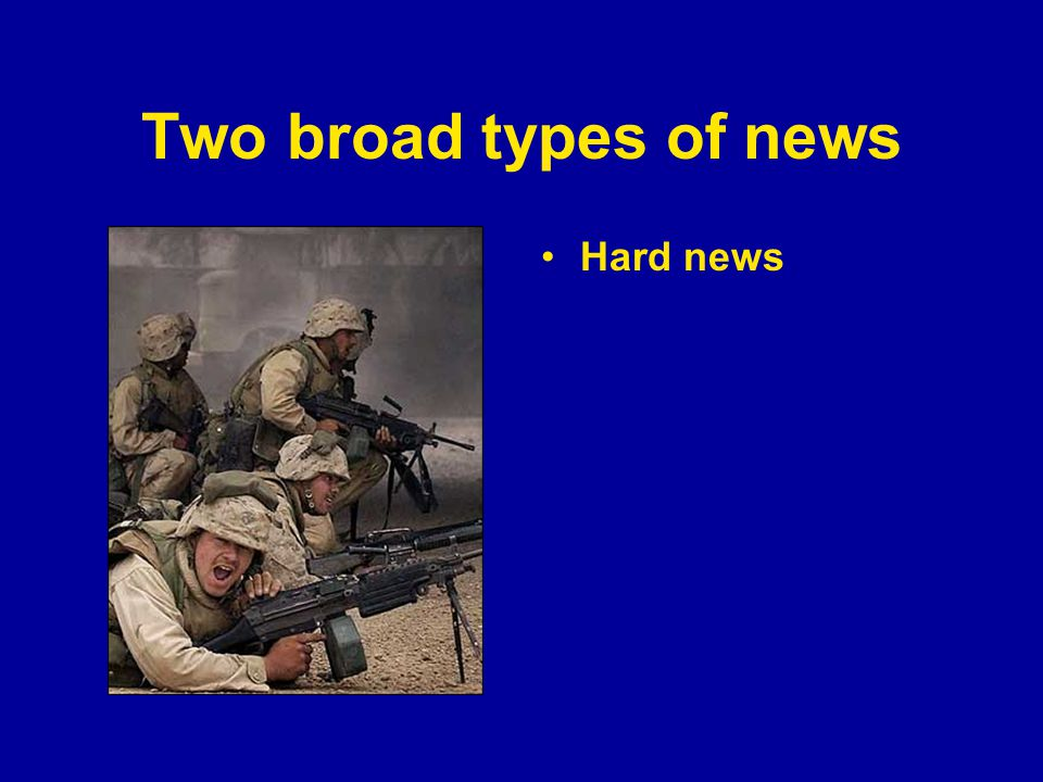 Two broad types of news Hard news