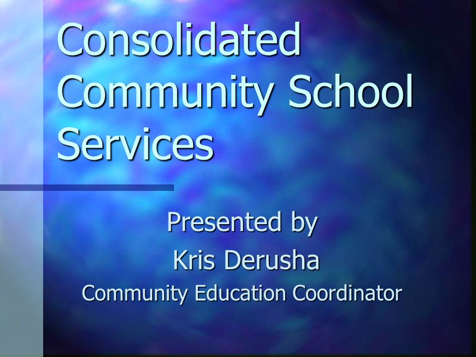 Consolidated Community School Services Presented by Kris Derusha Kris Derusha Community Education Coordinator