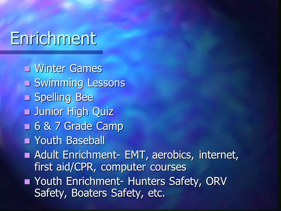 Enrichment Winter Games Winter Games Swimming Lessons Swimming Lessons Spelling Bee Spelling Bee Junior High Quiz Junior High Quiz 6 & 7 Grade Camp 6 & 7 Grade Camp Youth Baseball Youth Baseball Adult Enrichment- EMT, aerobics, internet, first aid/CPR, computer courses Adult Enrichment- EMT, aerobics, internet, first aid/CPR, computer courses Youth Enrichment- Hunters Safety, ORV Safety, Boaters Safety, etc.