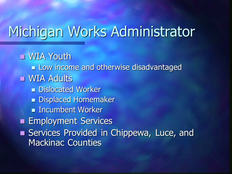 Michigan Works Administrator WIA Youth WIA Youth Low income and otherwise disadvantaged Low income and otherwise disadvantaged WIA Adults WIA Adults Dislocated Worker Dislocated Worker Displaced Homemaker Displaced Homemaker Incumbent Worker Incumbent Worker Employment Services Employment Services Services Provided in Chippewa, Luce, and Mackinac Counties Services Provided in Chippewa, Luce, and Mackinac Counties