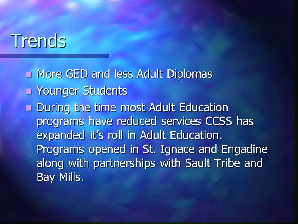 Trends More GED and less Adult Diplomas More GED and less Adult Diplomas Younger Students Younger Students During the time most Adult Education progra